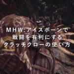 MHW:アイスボーン(モンスターハンターワールド:アイスボーン)で戦闘を有利にするクラッチクローの使い方