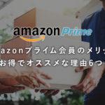 Amazonプライム会員のメリット!お得でオススメな理由6つ!