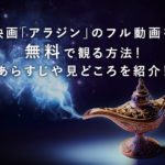 映画「アラジン」のフル動画を無料で観る方法!あらすじや見どころを紹介!