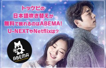 【韓国ドラマ】トッケビの日本語吹き替えが無料で観れるのはABEMA!U-NEXTやNetflixは?