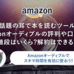 【話題の耳で本を読むツール】Amazonオーディブルの評判や口コミは?値段はいくら?解約はできる?