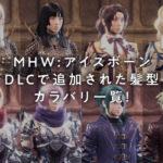 MHW(モンスターハンターワールド:アイスボーン) DLCで追加された髪型カラバリ一覧!