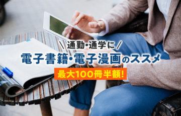 【通勤・通学に】電子書籍・電子漫画のススメ【最大100冊半額!】